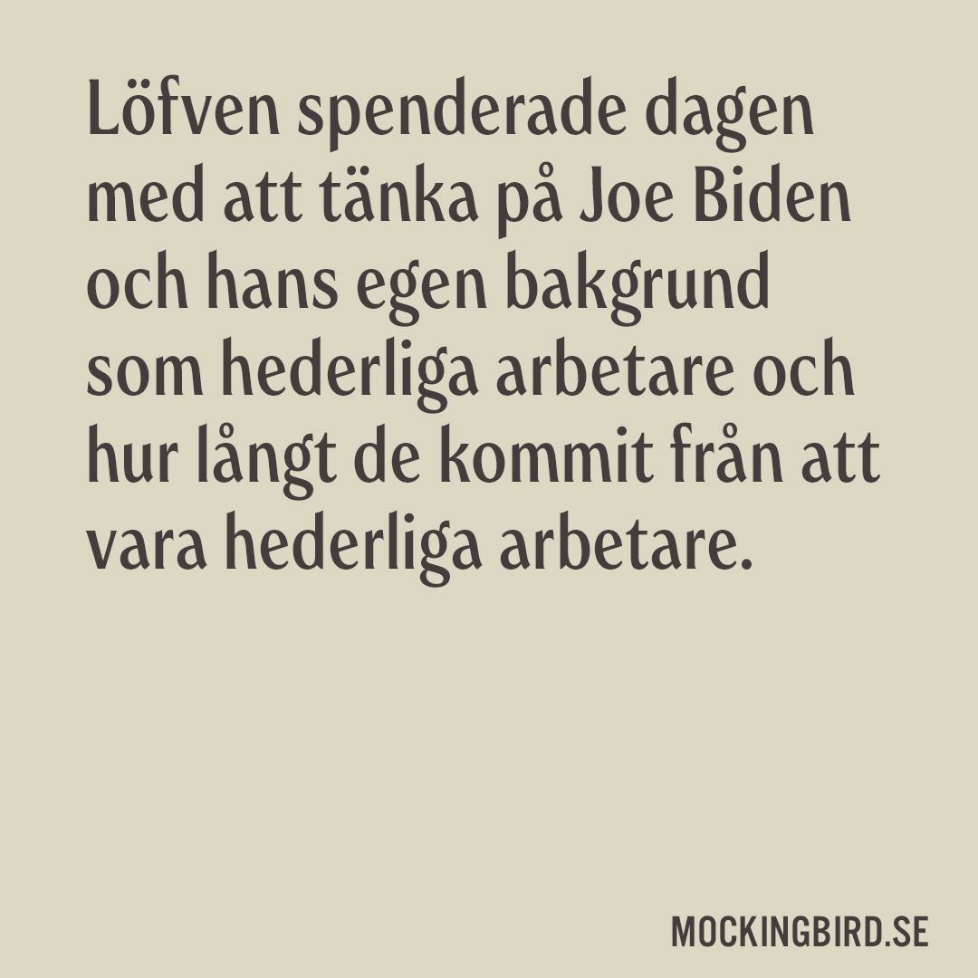 Löfven spenderade dagen med att tänka på Joe Biden och hans egen bakgrund som hederliga arbetare och hur långt de kommit från att vara hederliga arbetare.