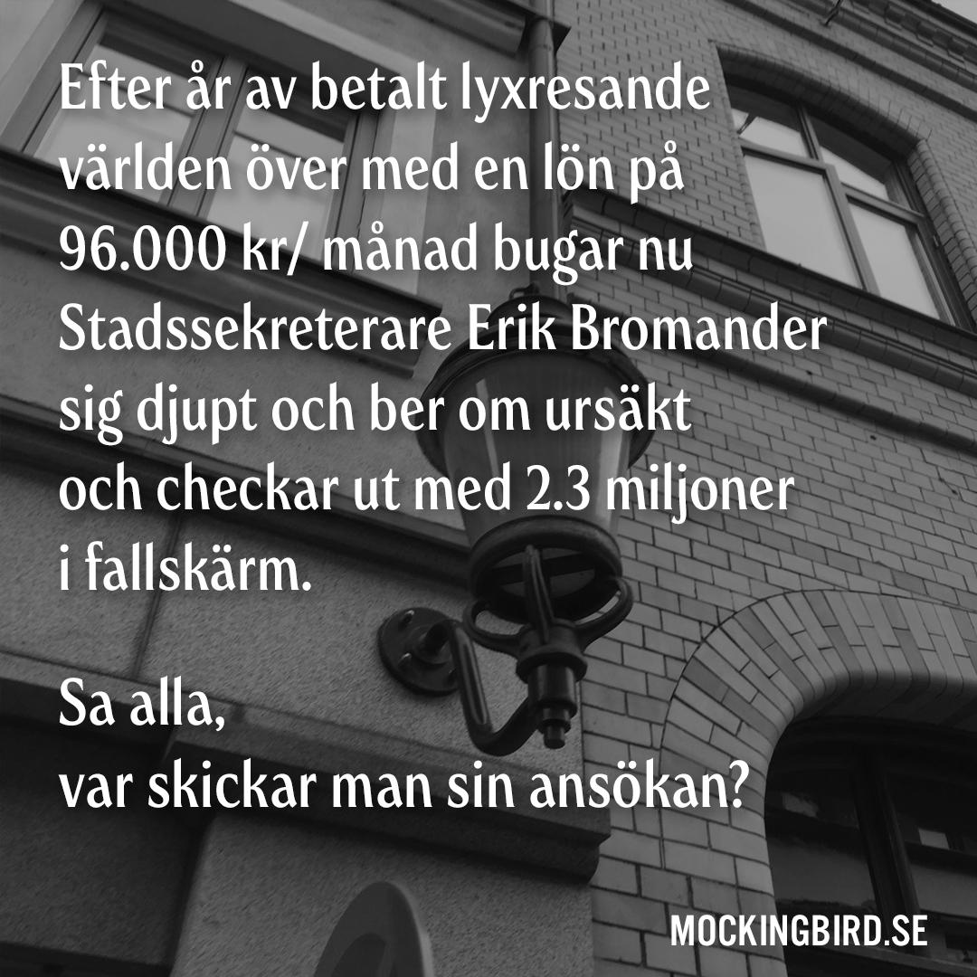Efter år av betalt lyxresande världen över med en lön på 96.000 kr/ månad bugar nu Stadssekreterare Erik Bromander sig djupt och ber om ursäkt och checkar ut med 2.3 miljoner i fallskärm. Sa alla, var skickar man sin ansökan?