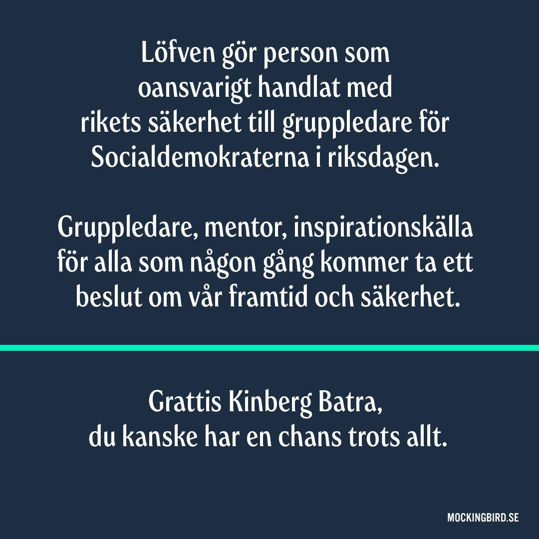Löfven gör personen som oansvarigt handlat med rikets säkerhet till gruppledare för Socialdemokraterna i riksdagen. Gruppledare, mentor, inspirationskälla för alla som någon gång kommer ta ett beslut om vår framtid och säkerhet. Grattis Kinberg Batra, du kanske har en chans trots allt.