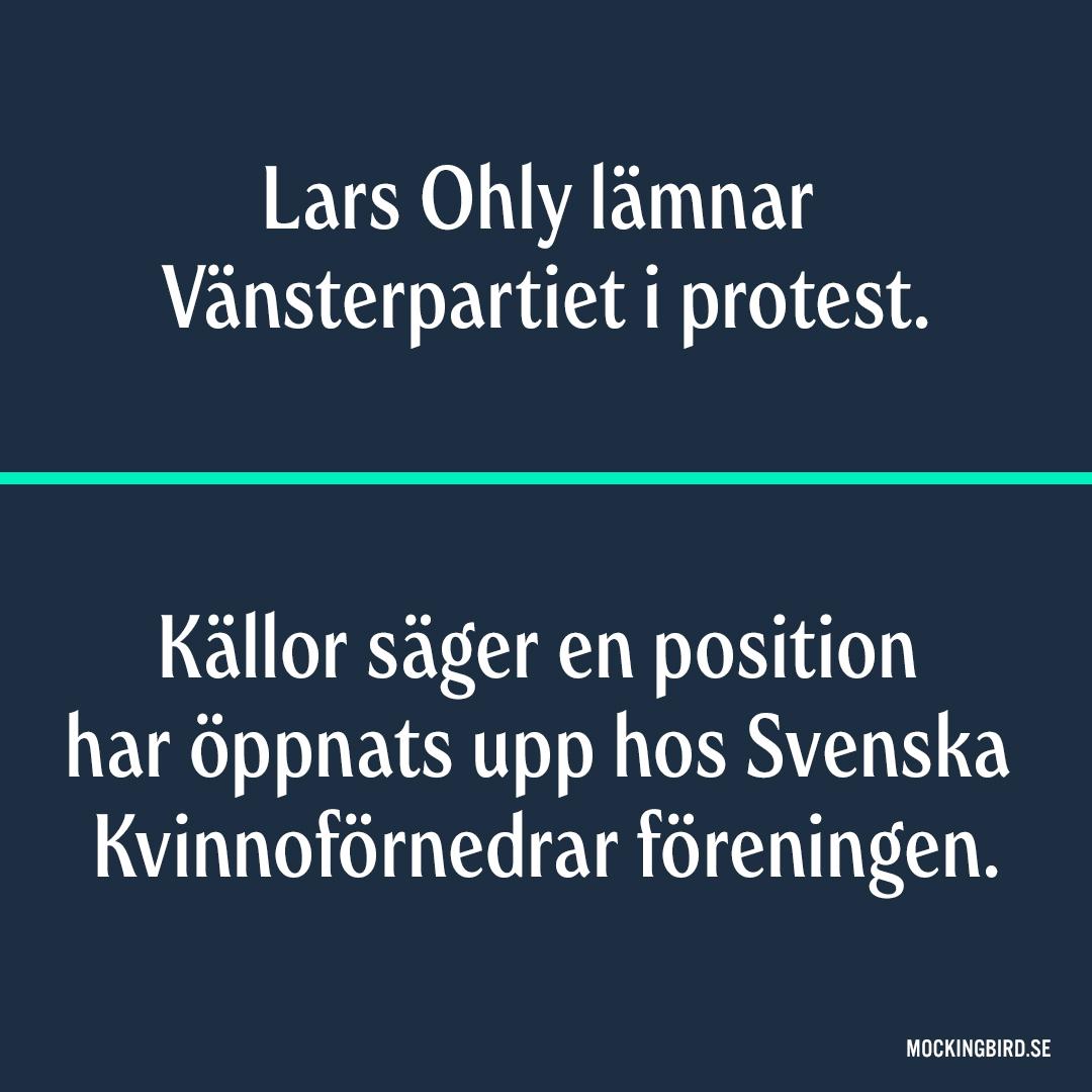 Lars Ohly lämnar Vänsterpartiet i protest. Källor säger en position har öppnats upp hos Svenska Kvinnoförnedrar föreningen.